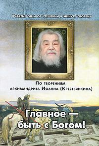 """Купить книгу """"Главное - быть с Богом! По творениям архимандрита Иоанна (Крестьянкина"""""""