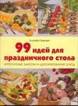 99 идей для праздничного стола. Аппетитные закуски и декорирование блюд
