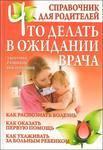 Что делать в ожидании врача. Справочник для родителей