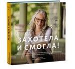 """Обложка книги """"Захотела и смогла. 31 удивительная история о женщинах, которые доказали, что никогда не поздно исполнить свою самую невероятную мечту"""""""