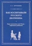 Как воспитывали русского дворянина. Опыт знаменитых семей России - современным родителям