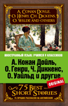 A. Conan Doyle, O. Henry, Ch. Dickens, O. Wilde and others. 75 best short stories / А. Конан Дойль, О. Генри, Ч. Диккенс, О. Уайльд и другие. 75 лучших рассказов