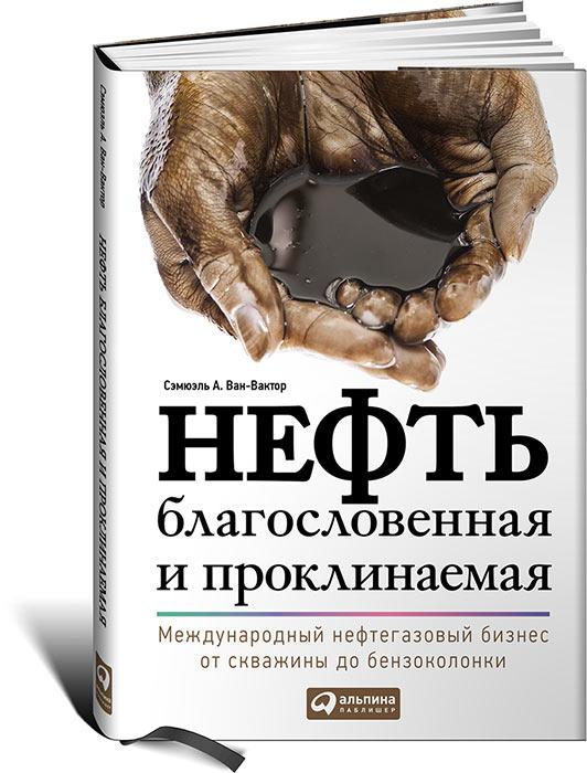 """Купить книгу """"Нефть благословенная и проклинаемая. Международный нефтегазовый бизнес от скважины до бензоколонки"""""""