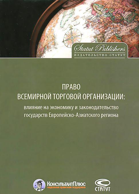 """Купить книгу """"Право Всемирной торговой организации. Влияние на экономику и законодательство государств Европейско-Азиатского региона"""""""