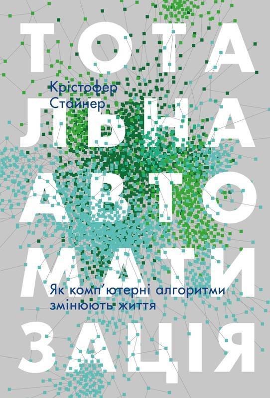 """Купить книгу """"Тотальна автоматизація. Як комп'ютерні алгоритми змінюють світ"""", Крістофер Стайнер"""