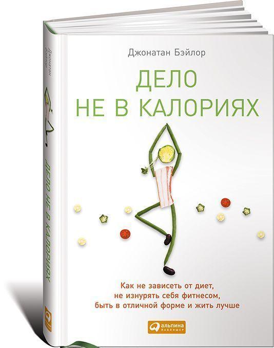 """Купить книгу """"Дело не в калориях. Как не зависеть от диет, не изнурять себя фитнесом, быть в отличной форме и жить лучше"""", автор Джонатан Бэйлор"""