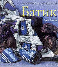 """Купить книгу """"Батик. Современный подход к традиционному искусству росписи тканей. Практическое руководство"""", автор Сузи Стоку"""