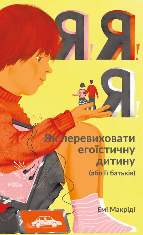 """Купить книгу """"Я!Я!Я! Як перевиховати егоїстичну дитину (або її батьків)"""", автор Емі Маккріді"""