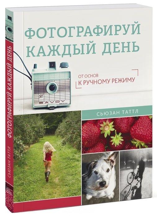 """Купить книгу """"Фотографируй каждый день. От основ к ручному режиму"""", автор Сьюзан Таттл"""