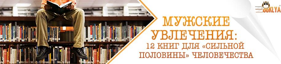 Мужские увлечения: 12 книг для «сильной половины» человечества